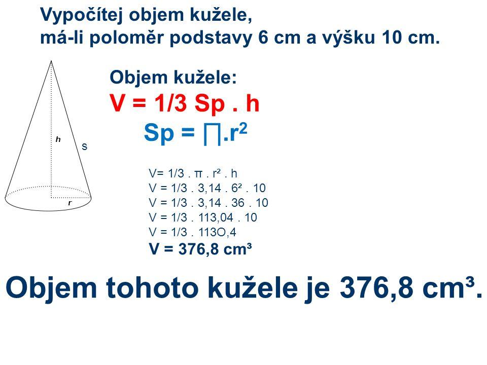 s Objem kužele: V = 1/3 Sp. h Sp = ∏.r 2 Vypočítej objem kužele, má-li poloměr podstavy 6 cm a výšku 10 cm. V= 1/3. π. r². h V = 1/3. 3,14. 6². 10 V =