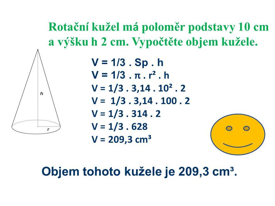 Rotačn í kužel m á poloměr podstavy 10 cm a výšku h 2 cm. Vypočtěte objem kužele. V = 1/3. Sp. h V = 1/3. π. r². h V = 1/3. 3,14. 10². 2 V = 1/3. 3,14