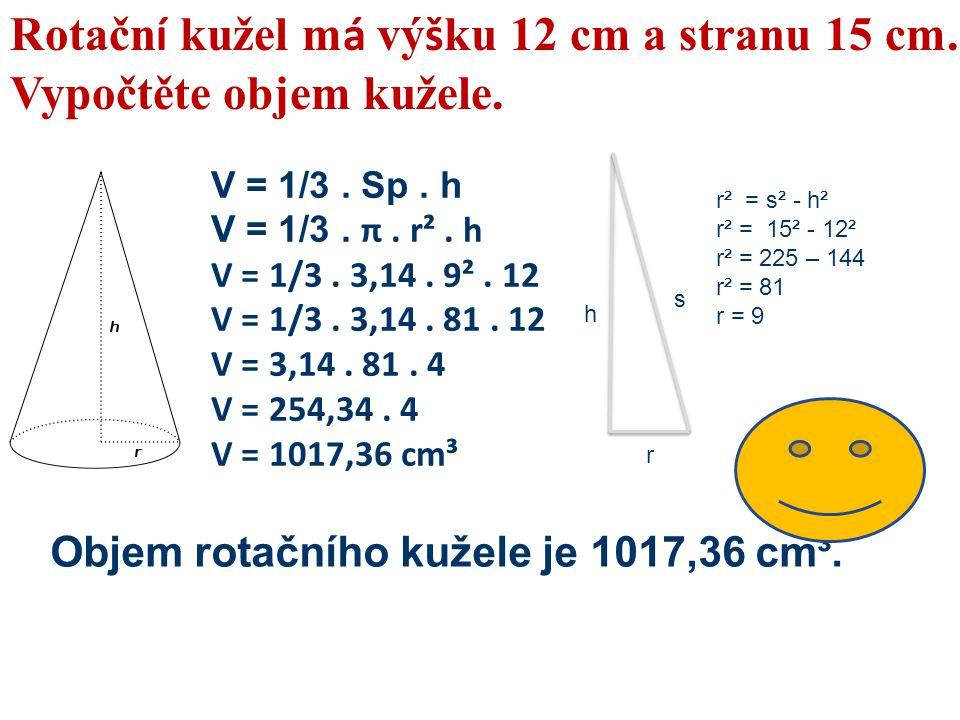 Rotačn í kužel m á vý š ku 12 cm a stranu 15 cm. Vypočtěte objem kužele. V = 1/3. Sp. h V = 1/3. π. r². h V = 1/3. 3,14. 9². 12 V = 1/3. 3,14. 81. 12