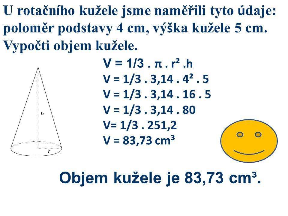 U rotačn í ho kužele jsme naměřili tyto ú daje: poloměr podstavy 4 cm, vý š ka kužele 5 cm. Vypočti objem kužele. V = 1/3. π. r².h V = 1/3. 3,14. 4².