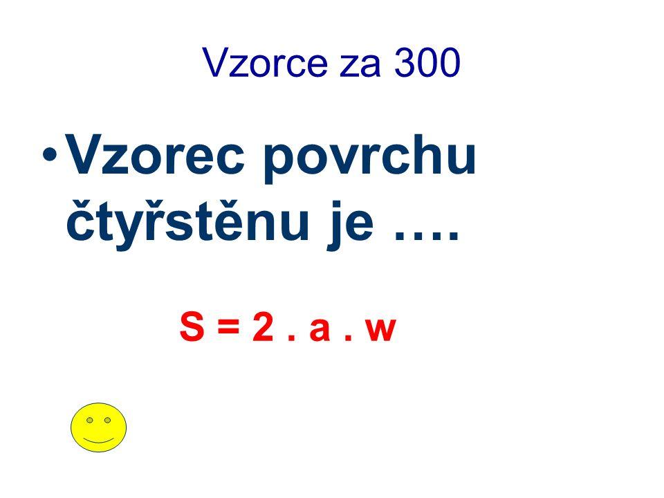 Vzorce za 300 Vzorec povrchu čtyřstěnu je …. S = 2. a. w