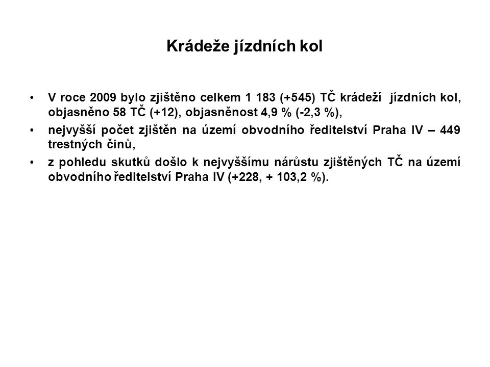 Krádeže jízdních kol V roce 2009 bylo zjištěno celkem 1 183 (+545) TČ krádeží jízdních kol, objasněno 58 TČ (+12), objasněnost 4,9 % (-2,3 %), nejvyšší počet zjištěn na území obvodního ředitelství Praha IV – 449 trestných činů, z pohledu skutků došlo k nejvyššímu nárůstu zjištěných TČ na území obvodního ředitelství Praha IV (+228, + 103,2 %).