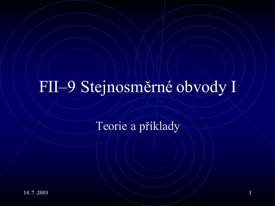 14. 7. 20031 FII–9 Stejnosměrné obvody I Teorie a příklady