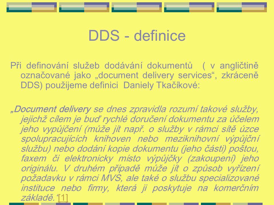 """DDS - definice Při definování služeb dodávání dokumentů ( v angličtině označované jako """"document delivery services , zkráceně DDS) použijeme definici Daniely Tkačíkové: """"Document delivery se dnes zpravidla rozumí takové služby, jejichž cílem je buď rychlé doručení dokumentu za účelem jeho vypůjčení (může jít např."""