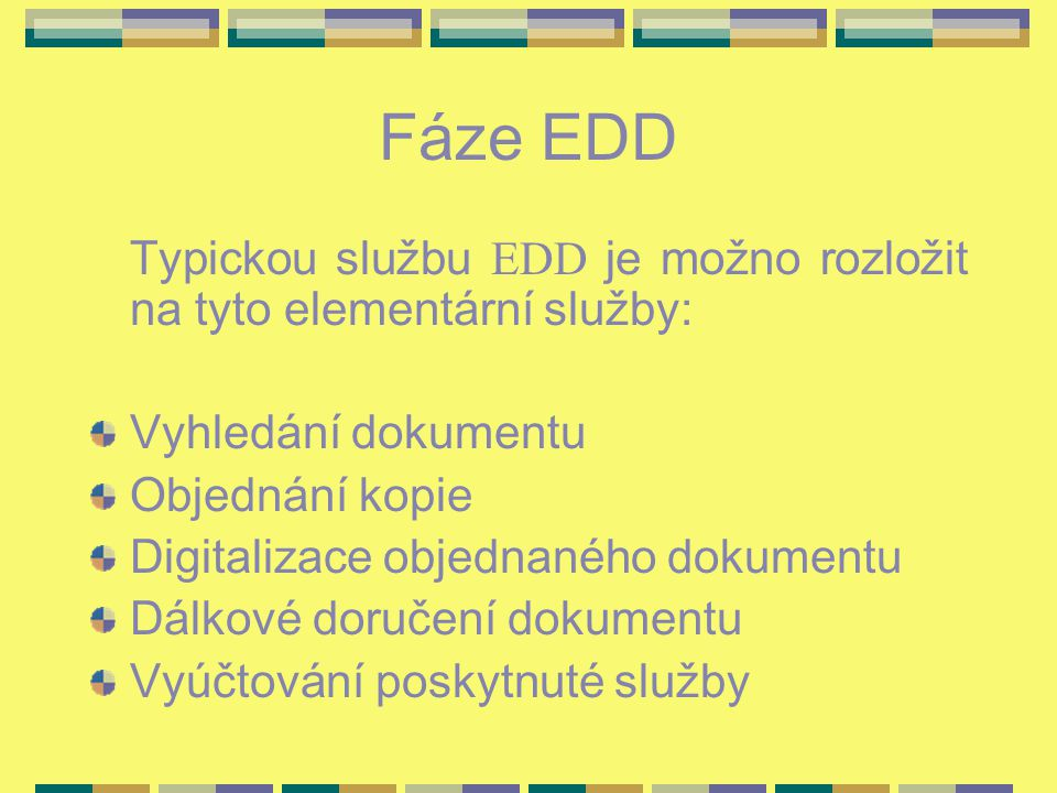 Fáze EDD Typickou službu EDD je možno rozložit na tyto elementární služby: Vyhledání dokumentu Objednání kopie Digitalizace objednaného dokumentu Dálkové doručení dokumentu Vyúčtování poskytnuté služby