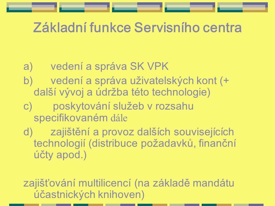 Základní funkce Servisního centra a) vedení a správa SK VPK b) vedení a správa uživatelských kont (+ další vývoj a údržba této technologie) c) poskytování služeb v rozsahu specifikovaném dále d) zajištění a provoz dalších souvisejících technologií (distribuce požadavků, finanční účty apod.) zajišťování multilicencí (na základě mandátu účastnických knihoven)