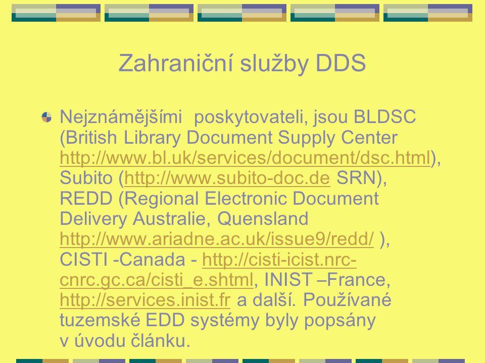 Zahraniční služby DDS Nejznámějšími poskytovateli, jsou BLDSC (British Library Document Supply Center http://www.bl.uk/services/document/dsc.html), Subito (http://www.subito-doc.de SRN), REDD (Regional Electronic Document Delivery Australie, Quensland http://www.ariadne.ac.uk/issue9/redd/ ), CISTI -Canada - http://cisti-icist.nrc- cnrc.gc.ca/cisti_e.shtml, INIST –France, http://services.inist.fr a další.