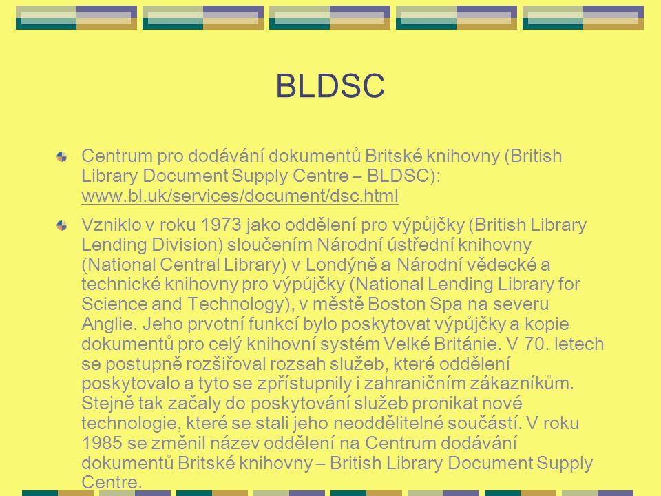 BLDSC Centrum pro dodávání dokumentů Britské knihovny (British Library Document Supply Centre – BLDSC): www.bl.uk/services/document/dsc.html Vzniklo v roku 1973 jako oddělení pro výpůjčky (British Library Lending Division) sloučením Národní ústřední knihovny (National Central Library) v Londýně a Národní vědecké a technické knihovny pro výpůjčky (National Lending Library for Science and Technology), v městě Boston Spa na severu Anglie.