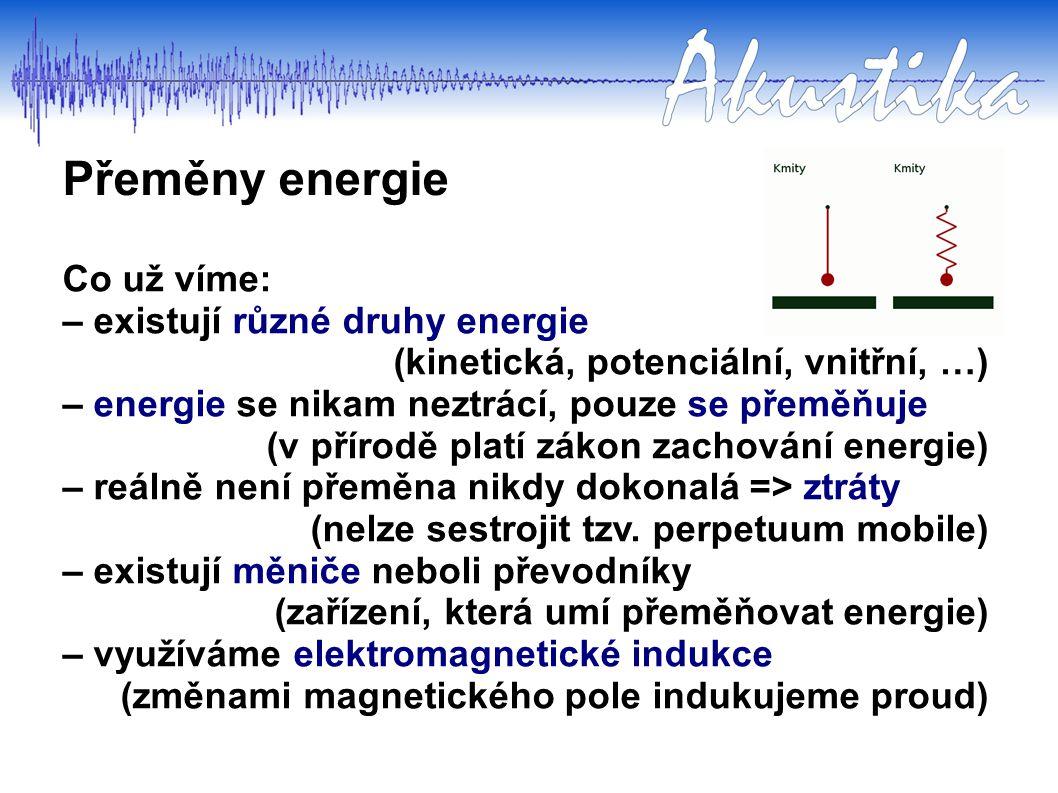 Přeměny energie Co už víme: – existují různé druhy energie (kinetická, potenciální, vnitřní, …) – energie se nikam neztrácí, pouze se přeměňuje (v přírodě platí zákon zachování energie) – reálně není přeměna nikdy dokonalá => ztráty (nelze sestrojit tzv.