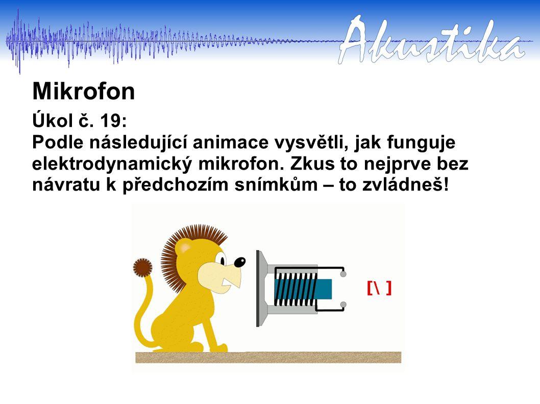 Mikrofon Úkol č. 19: Podle následující animace vysvětli, jak funguje elektrodynamický mikrofon. Zkus to nejprve bez návratu k předchozím snímkům – to