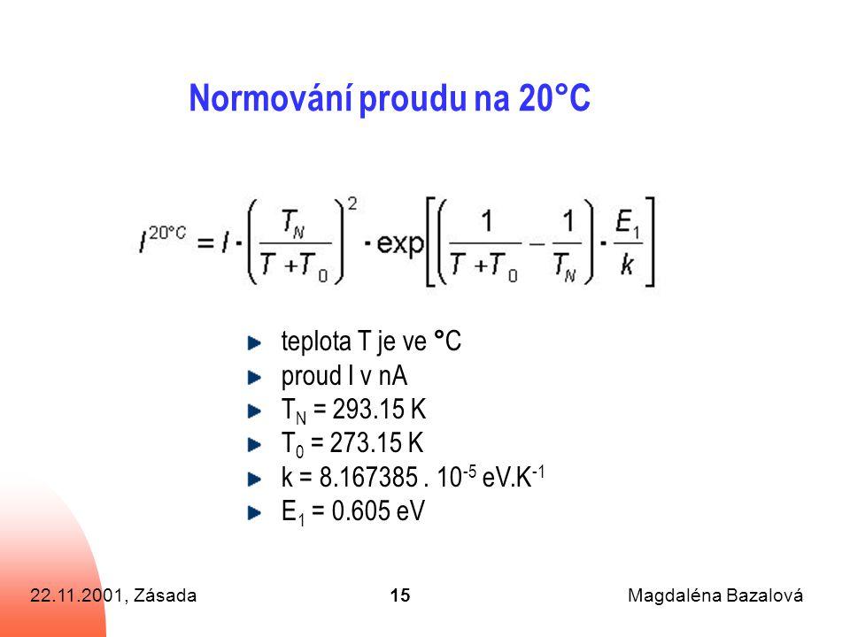 22.11.2001, ZásadaMagdaléna Bazalová15 Normování proudu na 20°C teplota T je ve ° C proud I v nA T N = 293.15 K T 0 = 273.15 K k = 8.167385.