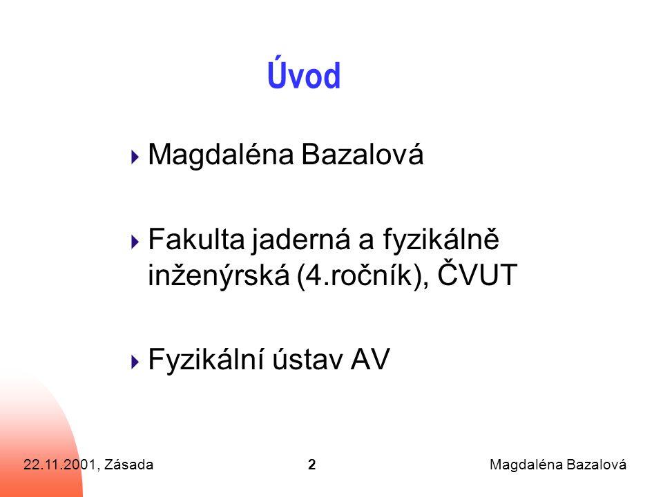 22.11.2001, ZásadaMagdaléna Bazalová2 Úvod  Magdaléna Bazalová  Fakulta jaderná a fyzikálně inženýrská (4.ročník), ČVUT  Fyzikální ústav AV