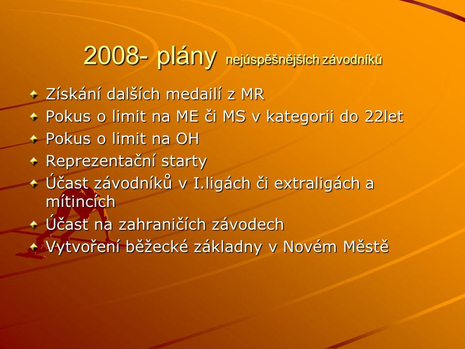 2008- plány nejúspěšnějších závodníků Získání dalších medailí z MR Pokus o limit na ME či MS v kategorii do 22let Pokus o limit na OH Reprezentační starty Účast závodníků v I.ligách či extraligách a mítincích Účast na zahraničích závodech Vytvoření běžecké základny v Novém Městě