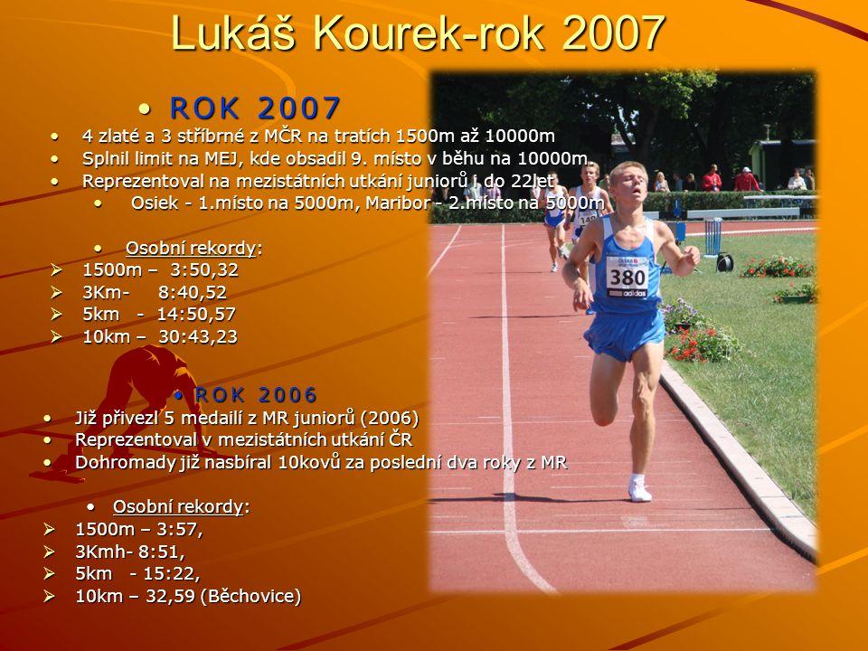 Lukáš Kourek-rok 2007 ROK 2006 Již přivezl 5 medailí z MR juniorů (2006)Již přivezl 5 medailí z MR juniorů (2006) Reprezentoval v mezistátních utkání ČRReprezentoval v mezistátních utkání ČR Dohromady již nasbíral 10kovů za poslední dva roky z MRDohromady již nasbíral 10kovů za poslední dva roky z MR Osobní rekordy:  1500m – 3:57,  3Kmh- 8:51,  5km- 15:22,  10km – 32,59 (Běchovice) ROK 2007ROK 2007 4 zlaté a 3 stříbrné z MČR na tratích 1500m až 10000m4 zlaté a 3 stříbrné z MČR na tratích 1500m až 10000m Splnil limit na MEJ, kde obsadil 9.