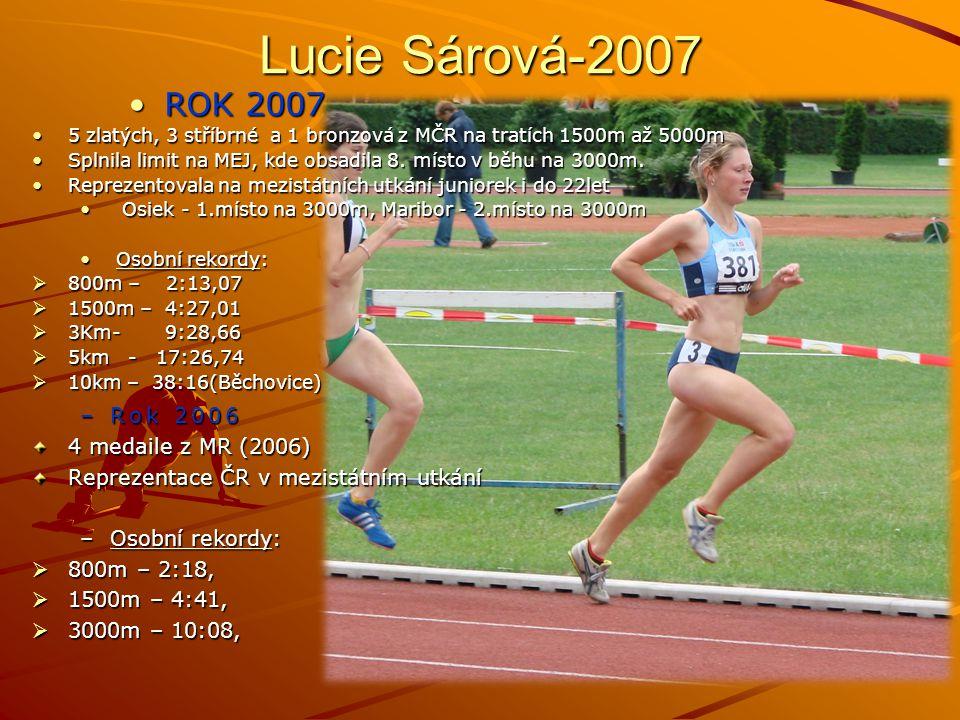Lucie Sárová-2007 –Rok 2006 4 medaile z MR (2006) Reprezentace ČR v mezistátním utkání –Osobní rekordy:  800m – 2:18,  1500m – 4:41,  3000m – 10:08, ROK 2007ROK 2007 5 zlatých, 3 stříbrné a 1 bronzová z MČR na tratích 1500m až 5000m5 zlatých, 3 stříbrné a 1 bronzová z MČR na tratích 1500m až 5000m Splnila limit na MEJ, kde obsadila 8.