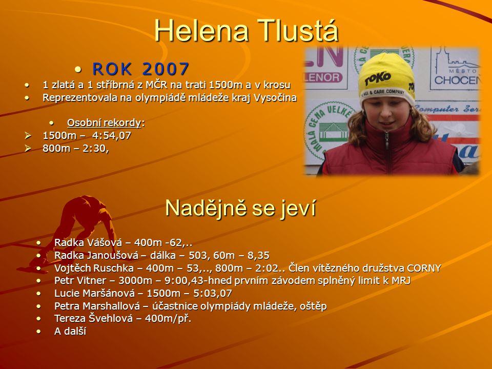 Helena Tlustá ROK 2007ROK 2007 1 zlatá a 1 stříbrná z MČR na trati 1500m a v krosu1 zlatá a 1 stříbrná z MČR na trati 1500m a v krosu Reprezentovala na olympiádě mládeže kraj VysočinaReprezentovala na olympiádě mládeže kraj Vysočina Osobní rekordy:Osobní rekordy:  1500m – 4:54,07  800m – 2:30, Nadějně se jeví Radka Vášová – 400m -62,..Radka Vášová – 400m -62,..