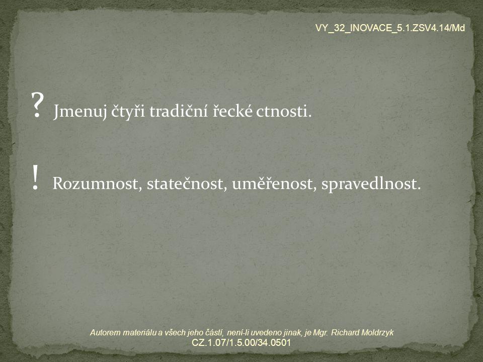 ? Jmenuj čtyři tradiční řecké ctnosti. ! Rozumnost, statečnost, uměřenost, spravedlnost. VY_32_INOVACE_5.1.ZSV4.14/Md Autorem materiálu a všech jeho č
