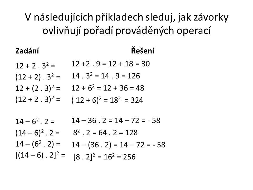 V následujících příkladech sleduj, jak závorky ovlivňují pořadí prováděných operací Zadání 12 + 2. 3 2 = (12 + 2). 3 2 = 12 + (2. 3) 2 = (12 + 2. 3) 2