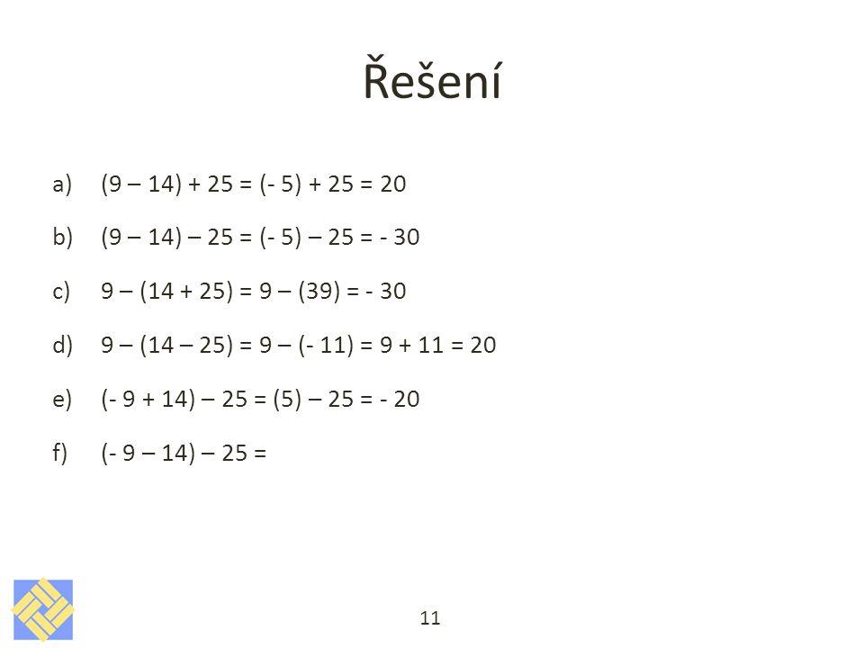 Řešení a)(9 – 14) + 25 = (- 5) + 25 = 20 b)(9 – 14) – 25 = (- 5) – 25 = - 30 c)9 – (14 + 25) = 9 – (39) = - 30 d)9 – (14 – 25) = 9 – (- 11) = 9 + 11 = 20 e)(- 9 + 14) – 25 = (5) – 25 = - 20 f)(- 9 – 14) – 25 = 11