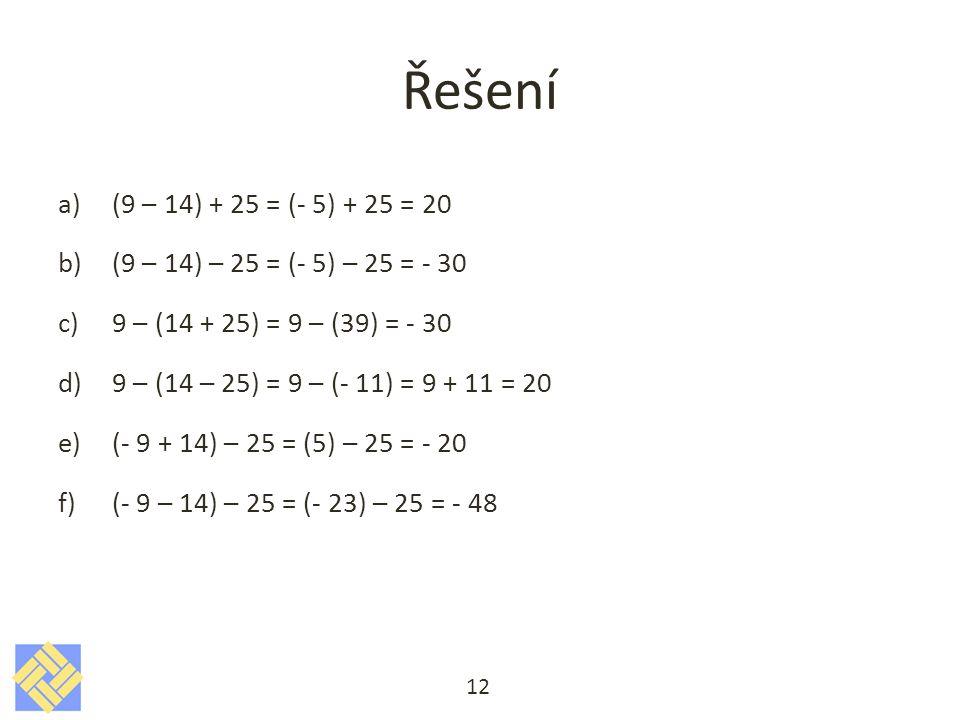 Řešení a)(9 – 14) + 25 = (- 5) + 25 = 20 b)(9 – 14) – 25 = (- 5) – 25 = - 30 c)9 – (14 + 25) = 9 – (39) = - 30 d)9 – (14 – 25) = 9 – (- 11) = 9 + 11 = 20 e)(- 9 + 14) – 25 = (5) – 25 = - 20 f)(- 9 – 14) – 25 = (- 23) – 25 = - 48 12