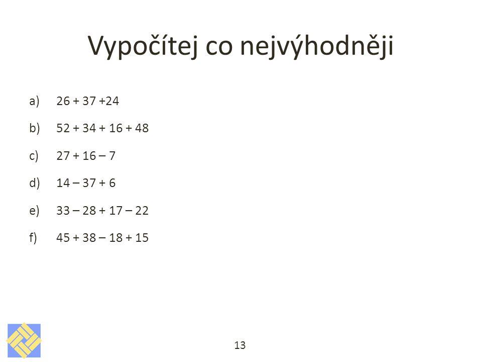 Vypočítej co nejvýhodněji a)26 + 37 +24 b)52 + 34 + 16 + 48 c)27 + 16 – 7 d)14 – 37 + 6 e)33 – 28 + 17 – 22 f)45 + 38 – 18 + 15 13