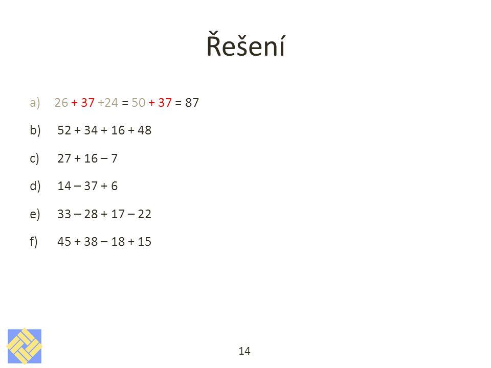 Řešení a)26 + 37 +24 = 50 + 37 = 87 b)52 + 34 + 16 + 48 c)27 + 16 – 7 d)14 – 37 + 6 e)33 – 28 + 17 – 22 f)45 + 38 – 18 + 15 14
