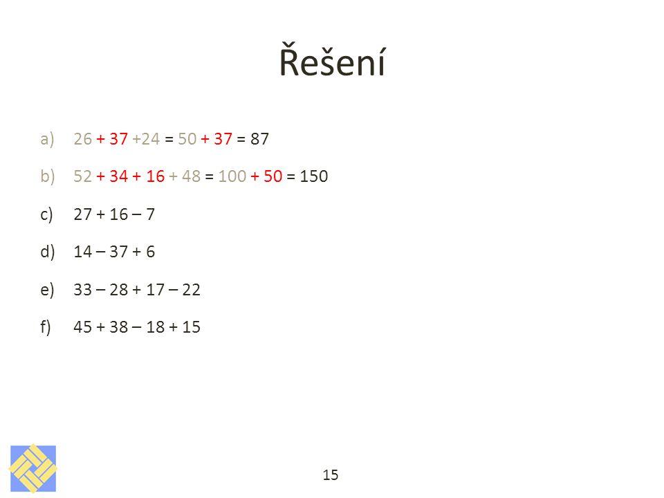 Řešení a)26 + 37 +24 = 50 + 37 = 87 b)52 + 34 + 16 + 48 = 100 + 50 = 150 c)27 + 16 – 7 d)14 – 37 + 6 e)33 – 28 + 17 – 22 f)45 + 38 – 18 + 15 15