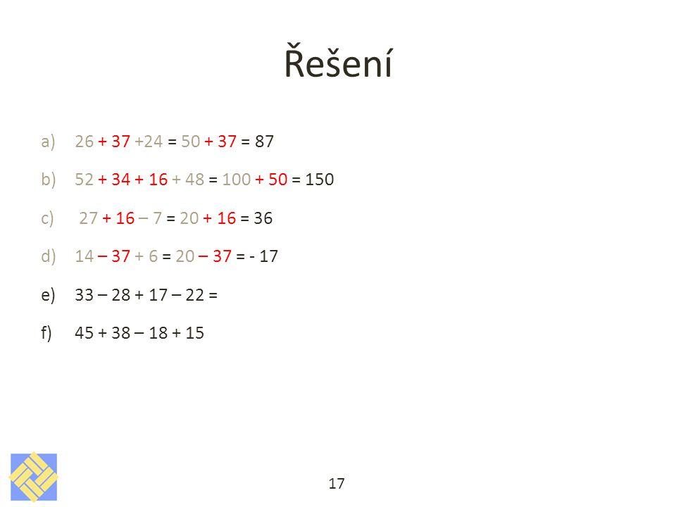 Řešení a)26 + 37 +24 = 50 + 37 = 87 b)52 + 34 + 16 + 48 = 100 + 50 = 150 c)27 + 16 – 7 = 20 + 16 = 36 d)14 – 37 + 6 = 20 – 37 = - 17 e)33 – 28 + 17 – 22 = f)45 + 38 – 18 + 15 17