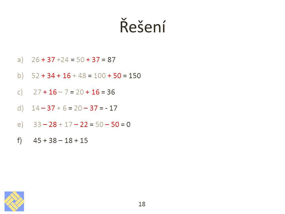 Řešení a)26 + 37 +24 = 50 + 37 = 87 b)52 + 34 + 16 + 48 = 100 + 50 = 150 c)27 + 16 – 7 = 20 + 16 = 36 d)14 – 37 + 6 = 20 – 37 = - 17 e)33 – 28 + 17 – 22 = 50 – 50 = 0 f)45 + 38 – 18 + 15 18