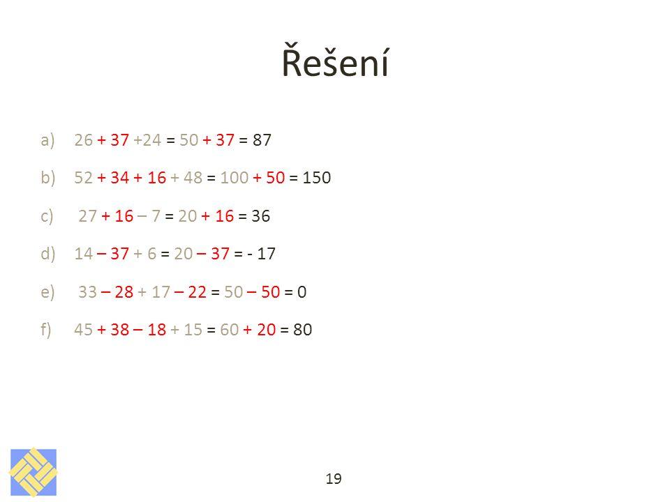 Řešení a)26 + 37 +24 = 50 + 37 = 87 b)52 + 34 + 16 + 48 = 100 + 50 = 150 c)27 + 16 – 7 = 20 + 16 = 36 d)14 – 37 + 6 = 20 – 37 = - 17 e)33 – 28 + 17 – 22 = 50 – 50 = 0 f)45 + 38 – 18 + 15 = 60 + 20 = 80 19
