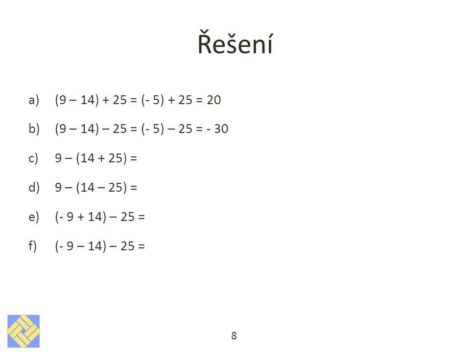 Řešení a)(9 – 14) + 25 = (- 5) + 25 = 20 b)(9 – 14) – 25 = (- 5) – 25 = - 30 c)9 – (14 + 25) = 9 – (39) = - 30 d)9 – (14 – 25) = e)(- 9 + 14) – 25 = f)(- 9 – 14) – 25 = 9