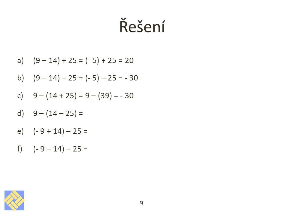 Řešení a)(9 – 14) + 25 = (- 5) + 25 = 20 b)(9 – 14) – 25 = (- 5) – 25 = - 30 c)9 – (14 + 25) = 9 – (39) = - 30 d)9 – (14 – 25) = 9 – (- 11) = 9 + 11 = 20 e)(- 9 + 14) – 25 = f)(- 9 – 14) – 25 = 10