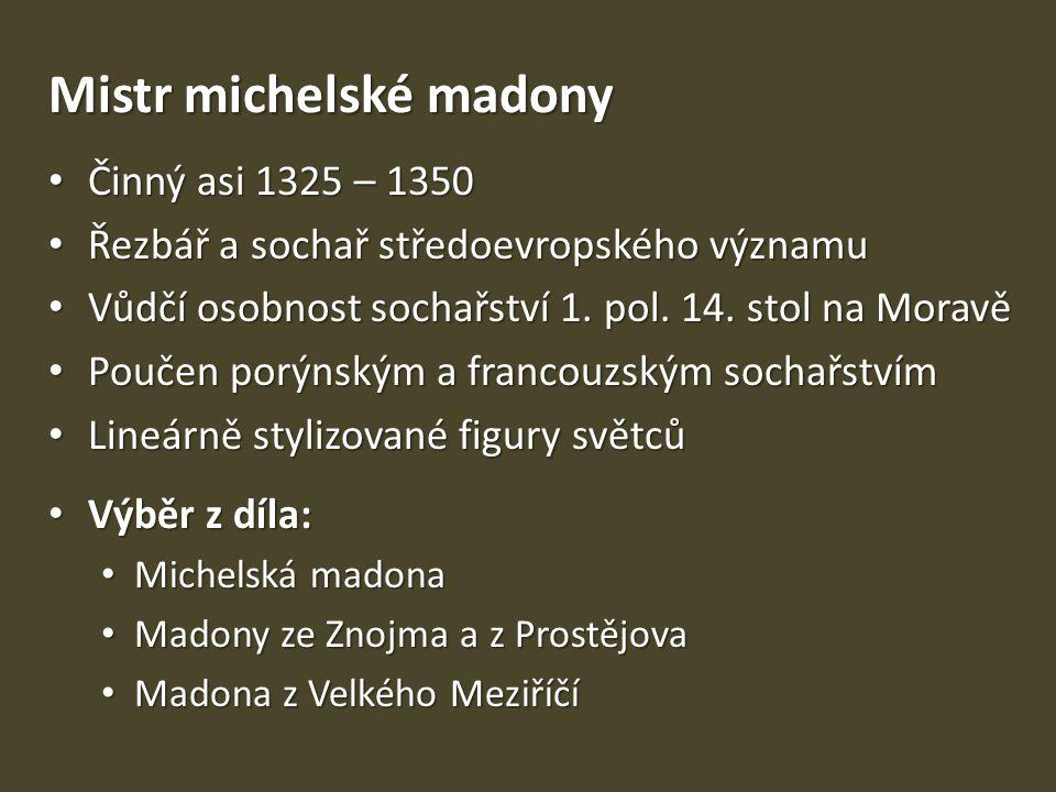 Mistr michelské madony Činný asi 1325 – 1350 Činný asi 1325 – 1350 Řezbář a sochař středoevropského významu Řezbář a sochař středoevropského významu Vůdčí osobnost sochařství 1.