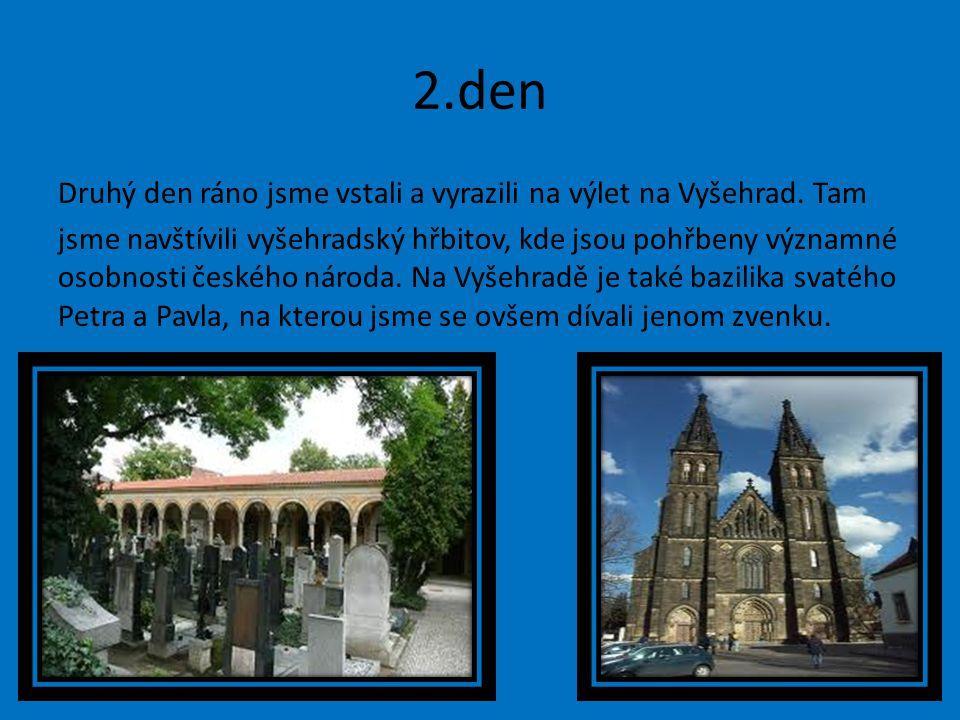 2.den Druhý den ráno jsme vstali a vyrazili na výlet na Vyšehrad. Tam jsme navštívili vyšehradský hřbitov, kde jsou pohřbeny významné osobnosti českéh