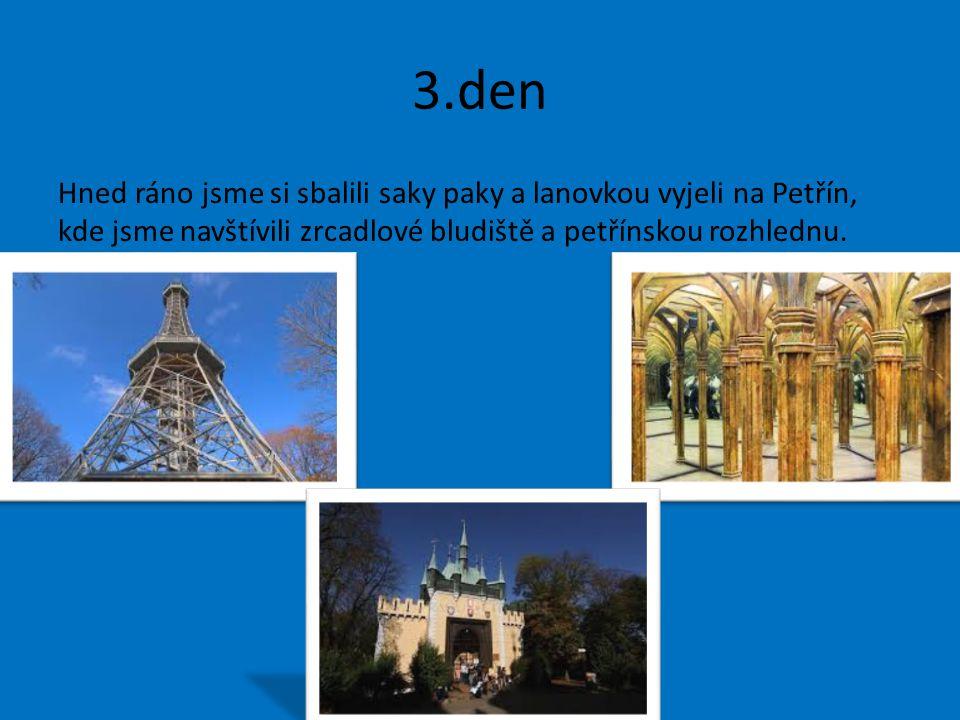 3.den Hned ráno jsme si sbalili saky paky a lanovkou vyjeli na Petřín, kde jsme navštívili zrcadlové bludiště a petřínskou rozhlednu.