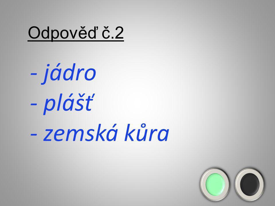 Odpověď č.2 - jádro - plášť - zemská kůra