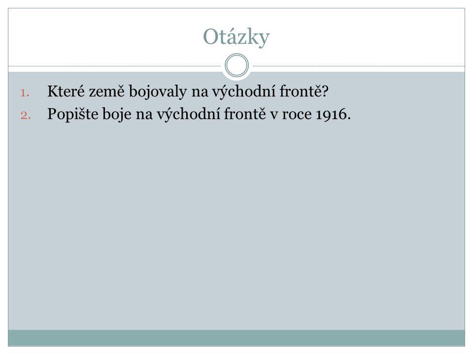 Otázky 1. Které země bojovaly na východní frontě 2. Popište boje na východní frontě v roce 1916.