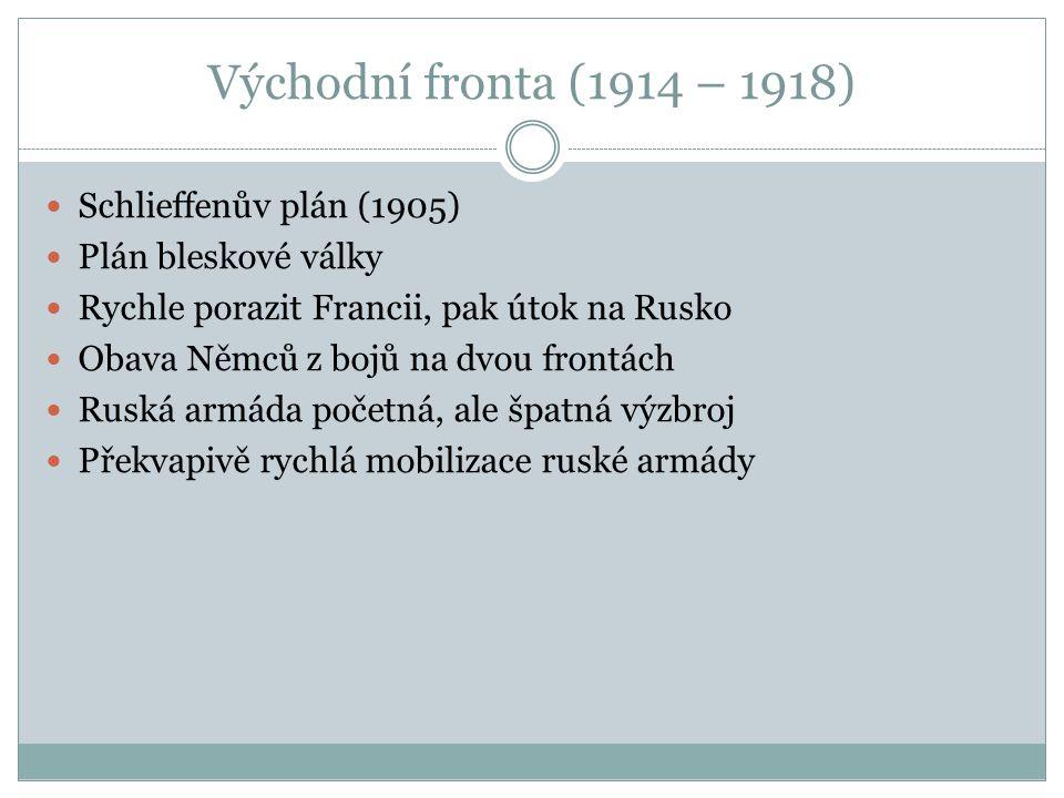 Východní fronta (1914 – 1918) Schlieffenův plán (1905) Plán bleskové války Rychle porazit Francii, pak útok na Rusko Obava Němců z bojů na dvou frontách Ruská armáda početná, ale špatná výzbroj Překvapivě rychlá mobilizace ruské armády