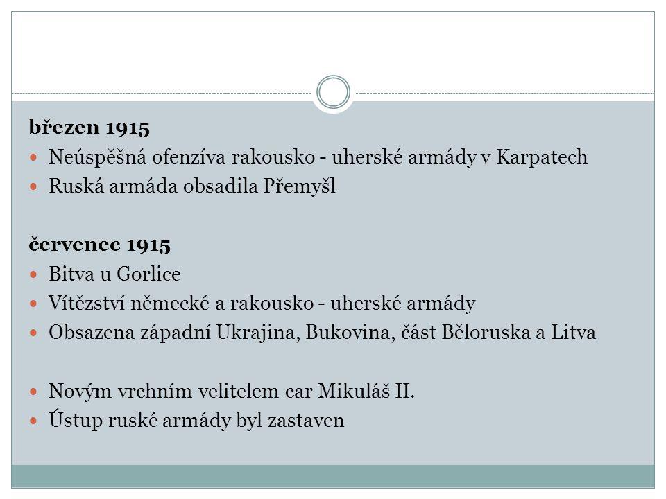 březen 1915 Neúspěšná ofenzíva rakousko - uherské armády v Karpatech Ruská armáda obsadila Přemyšl červenec 1915 Bitva u Gorlice Vítězství německé a rakousko - uherské armády Obsazena západní Ukrajina, Bukovina, část Běloruska a Litva Novým vrchním velitelem car Mikuláš II.