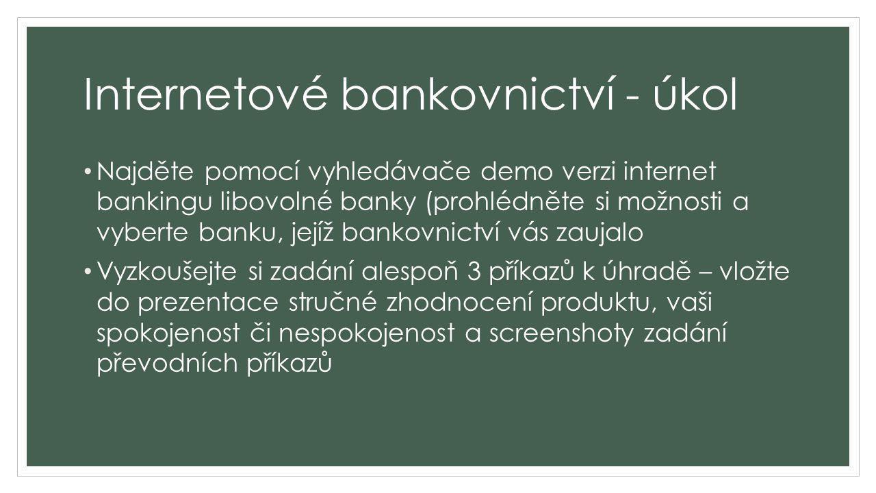 Internetové bankovnictví – příklady demo verzí https://www.servis24.cz/demo- s24/ib/base/inf/productlist/home?execution=e2s1 https://www.servis24.cz/demo- s24/ib/base/inf/productlist/home?execution=e2s1 https://www.fio.cz/bankovni-sluzby/internetbanking/demo-internetbanking http://www.csob.cz/cz/Produktovy-katalog/Elektronicke-bankovnictvi/CSOB- InternetBanking-24/Stranky/Demo-CSOB-InternetBanking-24.aspx http://www.csob.cz/cz/Produktovy-katalog/Elektronicke-bankovnictvi/CSOB- InternetBanking-24/Stranky/Demo-CSOB-InternetBanking-24.aspx https://www.erasvet.cz/fyzicke-osoby/ostatni/stranky/internetove- bankovnictvi/dema/era-portal-flash-demo.aspx https://www.erasvet.cz/fyzicke-osoby/ostatni/stranky/internetove- bankovnictvi/dema/era-portal-flash-demo.aspx http://www.rb.cz/attachements/direct-banking/demoverze/demo- ib/informaceouctech.htm http://www.rb.cz/attachements/direct-banking/demoverze/demo- ib/informaceouctech.htm