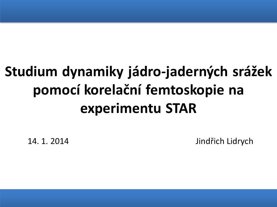 Studium dynamiky jádro-jaderných srážek pomocí korelační femtoskopie na experimentu STAR 14. 1. 2014 Jindřich Lidrych