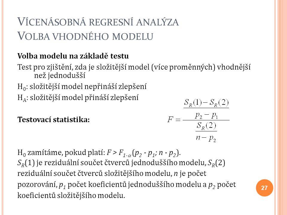 V ÍCENÁSOBNÁ REGRESNÍ ANALÝZA V OLBA VHODNÉHO MODELU Volba modelu na základě testu Test pro zjištění, zda je složitější model (více proměnných) vhodnější než jednodušší H 0 : složitější model nepřináší zlepšení H A : složitější model přináší zlepšení Testovací statistika: H 0 zamítáme, pokud platí: F > F 1-  (p 2 - p 1 ; n - p 2 ).