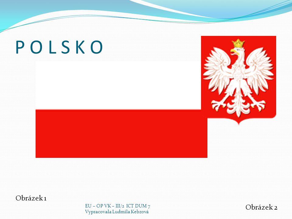 P O L S K O Obrázek 1 Obrázek 2 EU – OP VK – III/2 ICT DUM 7 Vypracovala Ludmila Kebzová