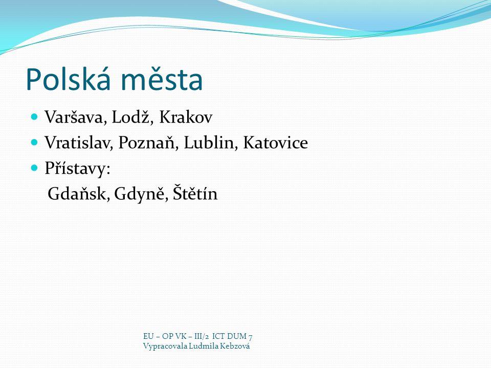 Polská města Varšava, Lodž, Krakov Vratislav, Poznaň, Lublin, Katovice Přístavy: Gdaňsk, Gdyně, Štětín EU – OP VK – III/2 ICT DUM 7 Vypracovala Ludmil