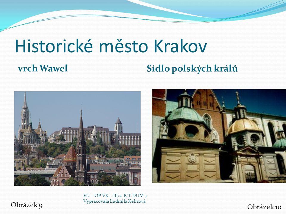 Historické město Krakov vrch Wawel Sídlo polských králů Obrázek 9 Obrázek 10 EU – OP VK – III/2 ICT DUM 7 Vypracovala Ludmila Kebzová