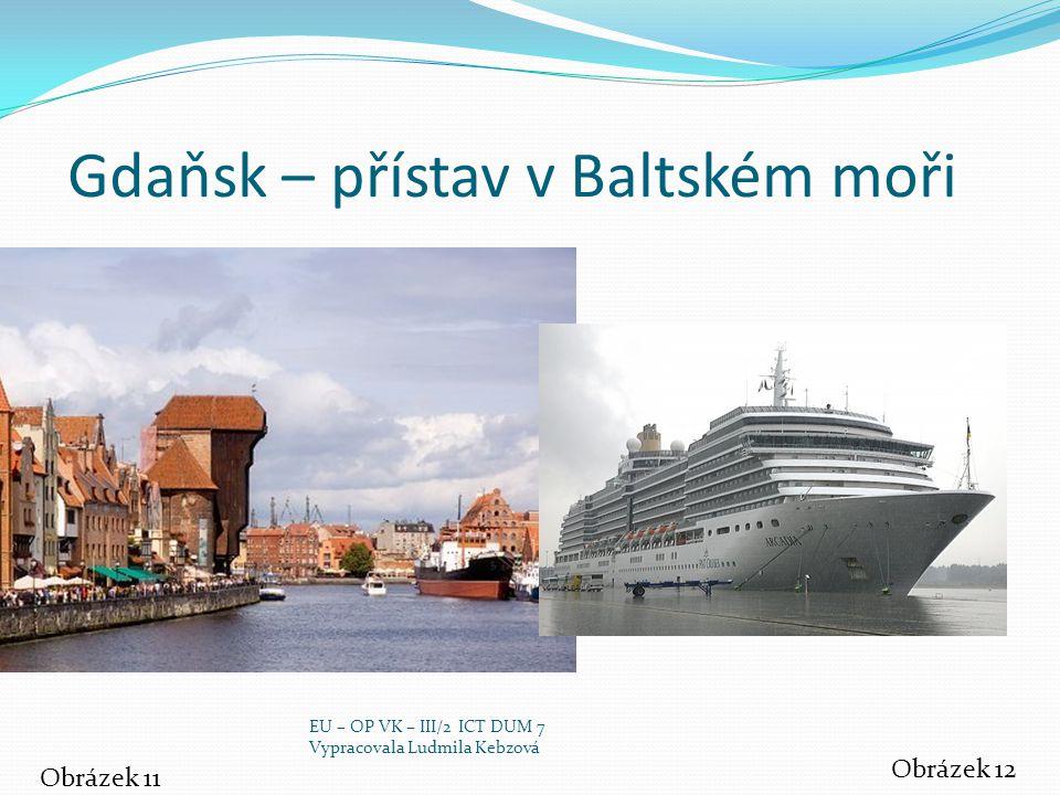 Gdaňsk – přístav v Baltském moři Obrázek 11 Obrázek 12 EU – OP VK – III/2 ICT DUM 7 Vypracovala Ludmila Kebzová