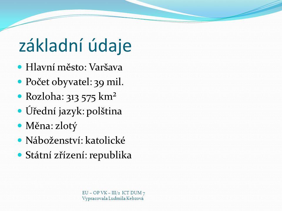 základní údaje Hlavní město: Varšava Počet obyvatel: 39 mil. Rozloha: 313 575 km² Úřední jazyk: polština Měna: zlotý Náboženství: katolické Státní zří