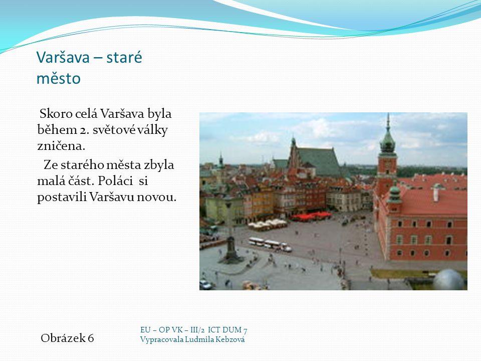 Varšava – staré město Skoro celá Varšava byla během 2. světové války zničena. Ze starého města zbyla malá část. Poláci si postavili Varšavu novou. Obr