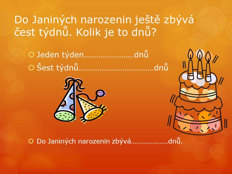 Do Janiných narozenin ještě zbývá čest týdnů. Kolik je to dnů?  Jeden týden……………………dnů  Šest týdnů………………………………dnů  Do Janiných narozenin zbývá……………