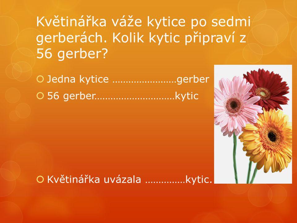 Květinářka váže kytice po sedmi gerberách. Kolik kytic připraví z 56 gerber?  Jedna kytice ……………………gerber  56 gerber…………………………kytic  Květinářka uvá